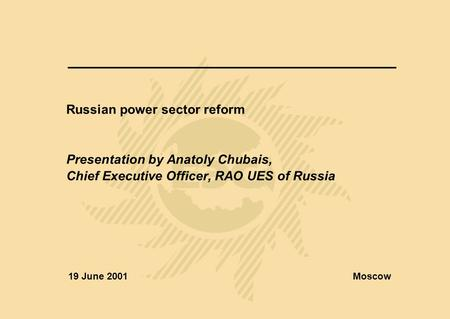 Russian power sector reform Presentation by Anatoly Chubais, Chief Executive Officer, RAO UES of Russia 19 June 2001Moscow.