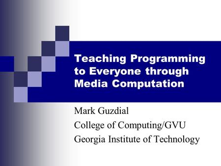 Teaching Programming to Everyone through Media Computation Mark Guzdial College of Computing/GVU Georgia Institute of Technology.