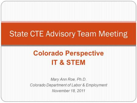 Colorado Perspective IT & STEM Mary Ann Roe, Ph.D. Colorado Department of Labor & Employment November 18, 2011 State CTE Advisory Team Meeting.