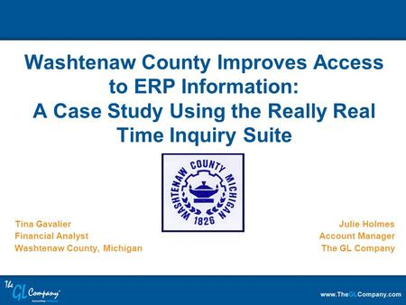 Tina Gavalier Financial Analyst Washtenaw County, Michigan Washtenaw County Improves Access to ERP Information: A Case Study Using the Really Real Time.