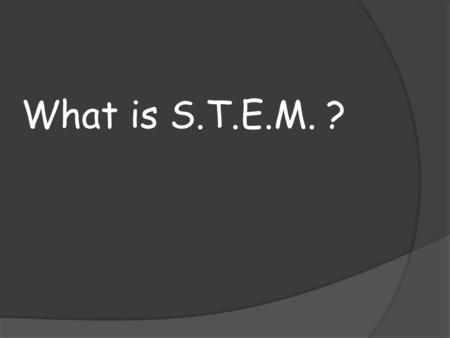 What is S.T.E.M. ?. What is something in your life that you cannot be without?