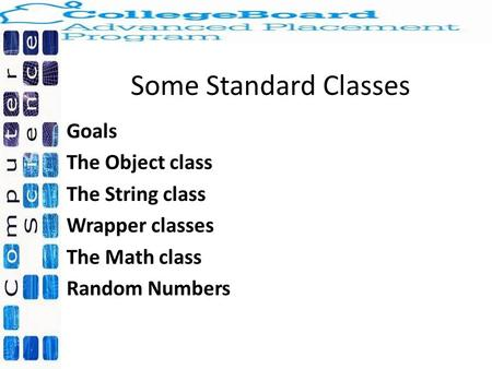 Some Standard Classes Goals The Object class The String class Wrapper classes The Math class Random Numbers.
