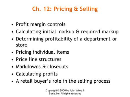 Copyright © 2006 by John Wiley & Sons, Inc. All rights reserved Ch. 12: Pricing & Selling Profit margin controls Calculating initial markup & required.