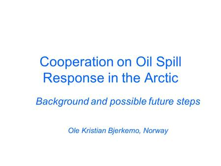 Cooperation on Oil Spill Response in the Arctic Background and possible future steps Ole Kristian Bjerkemo, Norway.