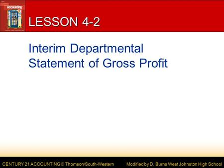 CENTURY 21 ACCOUNTING © Thomson/South-Western LESSON 4-2 Interim Departmental Statement of Gross Profit Modified by D. Burns West Johnston High School.