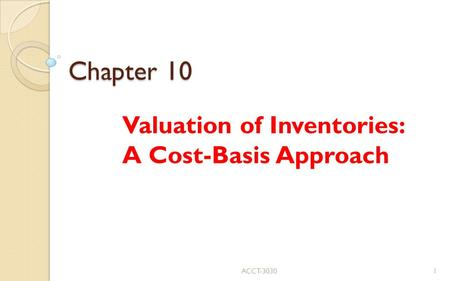Chapter 10 Valuation of Inventories: A Cost-Basis Approach ACCT-30301.