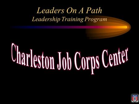 Leaders On A Path Leadership Training Program. Charleston Job Corps Center President: Julien Brown Vice President: Christopher Hummel Secretary: Pending.
