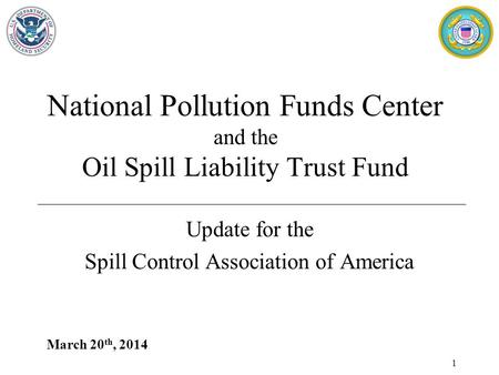 March 20 th, 2014 National Pollution Funds Center and the Oil Spill Liability Trust Fund Update for the Spill Control Association of America 1.