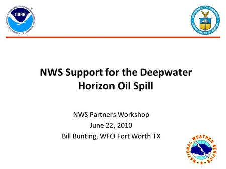 NWS Support for the Deepwater Horizon Oil Spill NWS Partners Workshop June 22, 2010 Bill Bunting, WFO Fort Worth TX.