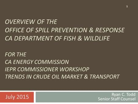 OVERVIEW OF THE OFFICE OF SPILL PREVENTION & RESPONSE CA DEPARTMENT OF FISH & WILDLIFE FOR THE CA ENERGY COMMISSION IEPR COMMISSIONER WORKSHOP TRENDS IN.