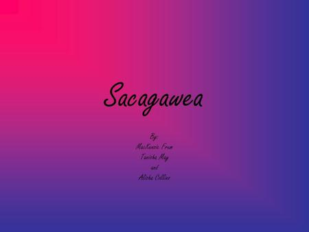 Sacagawea By: MacKenzie Frum Tanisha May and Alisha Collins.