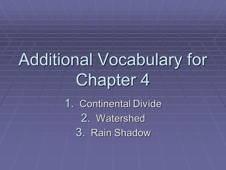 Additional Vocabulary for Chapter 4 1. Continental Divide 2. Watershed 3. Rain Shadow.