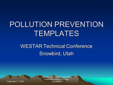 September 17, 2002 Van Jamison, POWAIR and Global Environment and Technology Foundation POLLUTION PREVENTION TEMPLATES WESTAR Technical Conference Snowbird,