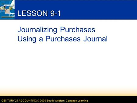 CENTURY 21 ACCOUNTING © 2009 South-Western, Cengage Learning LESSON 9-1 Journalizing Purchases Using a Purchases Journal.