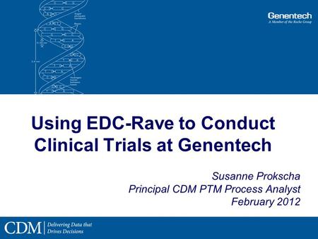 Using EDC-Rave to Conduct Clinical Trials at Genentech Susanne Prokscha Principal CDM PTM Process Analyst February 2012.