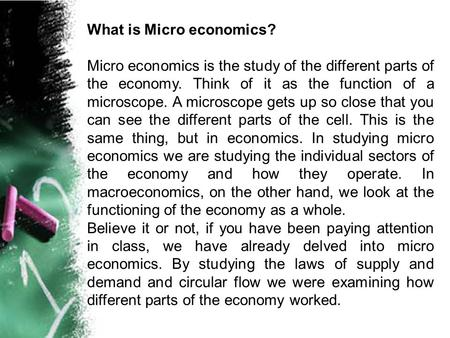 What is Micro economics? Micro economics is the study of the different parts of the economy. Think of it as the function of a microscope. A microscope.
