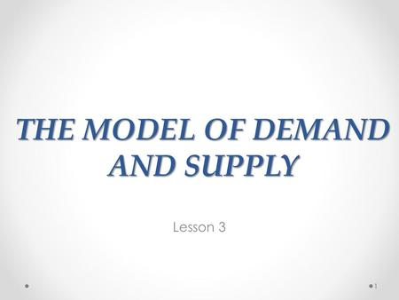 THE MODEL OF DEMAND AND SUPPLY Lesson 3 1. LET'S BUILD THE MODEL… 2.
