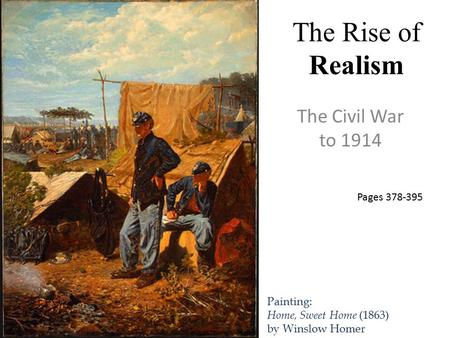 The Rise of Realism The Civil War to 1914 Painting: Home, Sweet Home (1863) by Winslow Homer Pages 378-395.
