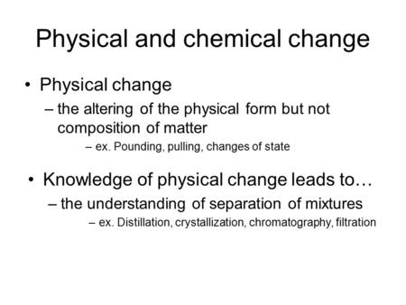Physical and chemical change Physical change –the altering of the physical form but not composition of matter –ex. Pounding, pulling, changes of state.