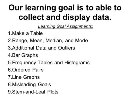 Our learning goal is to able to collect and display data. Learning Goal Assignments: 1.Make a Table 2.Range, Mean, Median, and Mode 3.Additional Data and.