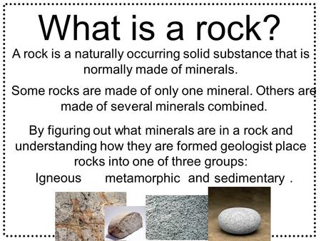 What is a rock? A rock is a naturally occurring solid substance that is normally made of minerals. Some rocks are made of only one mineral. Others are.