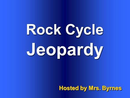 Rock Cycle Hosted by Mrs. Byrnes Jeopardy $100 $200 $300 $400 $500 $100 $200 $300 $400 $500 $100 $200 $300 $400 $500 $100 $200 $300 $400 $500 $100 $200.