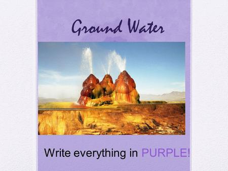 Ground Water Write everything in PURPLE!. Groundwater Vocabulary Groundwater Aquifer Water table Wells & springs Write everything in PURPLE.
