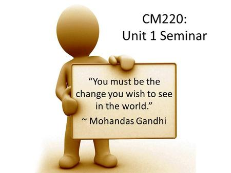 "CM220: Unit 1 Seminar ""You must be the change you wish to see in the world."" ~ Mohandas Gandhi."