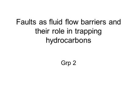 Faults as fluid flow barriers and their role in trapping hydrocarbons Grp 2.