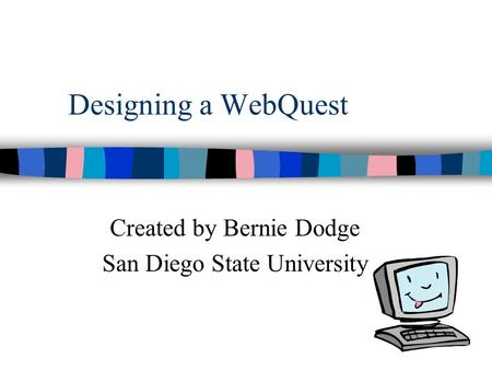 Designing a WebQuest Created by Bernie Dodge San Diego State University.