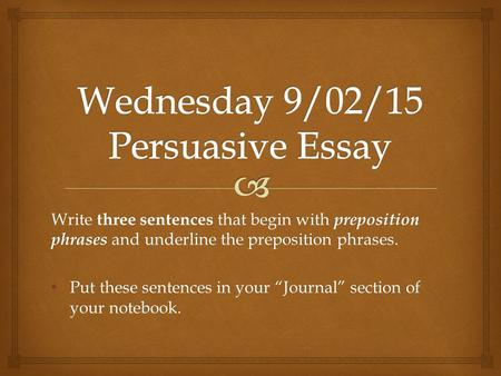 "Write three sentences that begin with preposition phrases and underline the preposition phrases. Put these sentences in your ""Journal"" section of your."