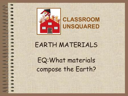 EARTH MATERIALS EQ:What materials compose the Earth? CLASSROOM UNSQUARED.