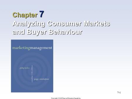 Copyright 2004 © Pearson Education Canada Inc. 7-1 Chapter 7 Analyzing Consumer Markets and Buyer Behaviour.
