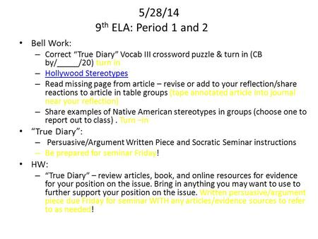"5/28/14 9 th ELA: Period 1 and 2 Bell Work: – Correct ""True Diary"" Vocab III crossword puzzle & turn in (CB by/_____/20) turn in – Hollywood Stereotypes."