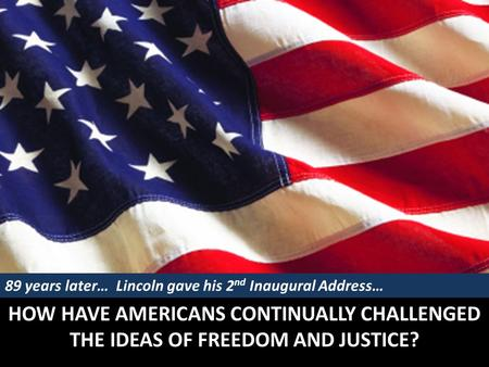 HOW HAVE AMERICANS CONTINUALLY CHALLENGED THE IDEAS OF FREEDOM AND JUSTICE? 89 years later… Lincoln gave his 2 nd Inaugural Address…