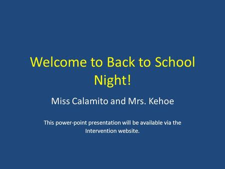 Welcome to Back to School Night! Miss Calamito and Mrs. Kehoe This power-point presentation will be available via the Intervention website.