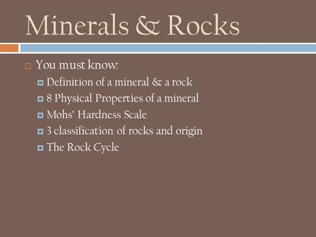 Minerals & Rocks  You must know:  Definition of a mineral & a rock  8 Physical Properties of a mineral  Mohs' Hardness Scale  3 classification of.