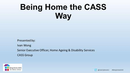 @CareOptionsAU #BeingHome2025 Being Home the CASS Way Presented by: Ivan Wong Senior Executive Officer, Home Ageing & Disability Services CASS Group.
