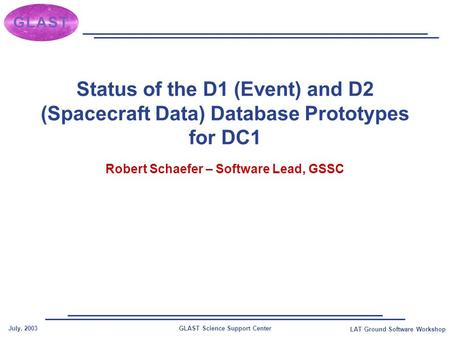 GLAST Science Support CenterJuly, 2003 LAT Ground Software Workshop Status of the D1 (Event) and D2 (Spacecraft Data) Database Prototypes for DC1 Robert.