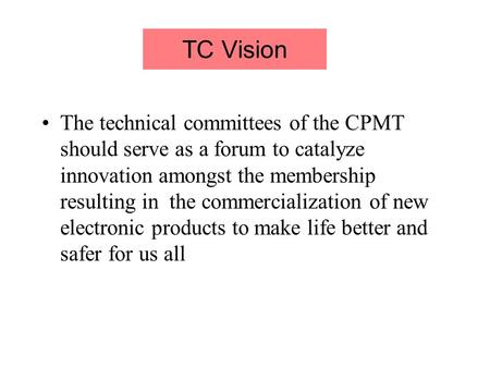 TC Vision The technical committees of the CPMT should serve as a forum to catalyze innovation amongst the membership resulting in the commercialization.
