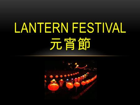 LANTERN FESTIVAL 元宵節. The Chinese New Year holiday season traditional ends two weeks after the first day the of new year in the lunar calendar( 農曆 ),with.