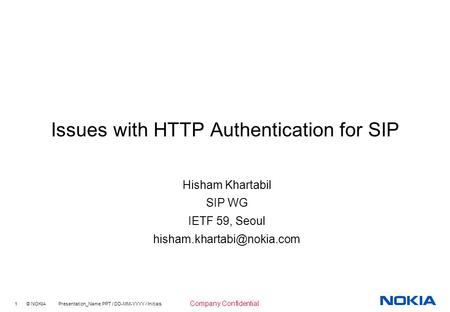 1 © NOKIA Presentation_Name.PPT / DD-MM-YYYY / Initials Company Confidential Issues with HTTP Authentication for SIP Hisham Khartabil SIP WG IETF 59, Seoul.