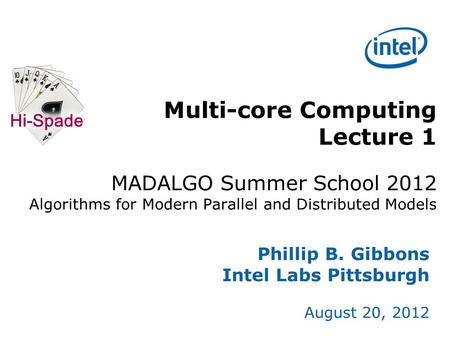 Multi-core Computing Lecture 1 MADALGO Summer School 2012 Algorithms for Modern Parallel and Distributed Models Phillip B. Gibbons Intel Labs Pittsburgh.
