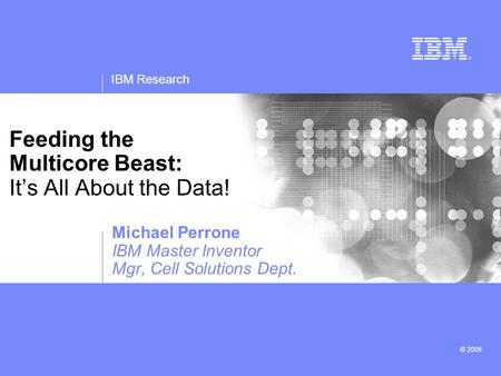 IBM Research © 2008 Feeding the Multicore Beast: It's All About the Data! Michael Perrone IBM Master Inventor Mgr, Cell Solutions Dept.