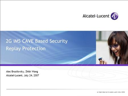 All Rights Reserved © Alcatel-Lucent 2006, ##### 2G IMS CAVE Based Security Replay Protection Alec Brusilovsky, Zhibi Wang Alcatel-Lucent, July 24, 2007.