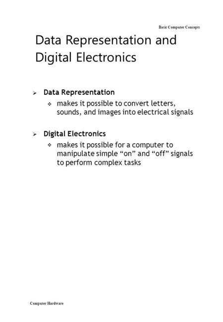 Computer Hardware Basic Computer Concepts Data Representation and Digital Electronics  Data Representation  makes it possible to convert letters, sounds,