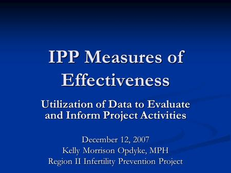 IPP Measures of Effectiveness Utilization of Data to Evaluate and Inform Project Activities December 12, 2007 Kelly Morrison Opdyke, MPH Region II Infertility.