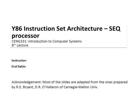 Instructor: Erol Sahin Y86 Instruction Set Architecture – SEQ processor CENG331: Introduction to Computer Systems 8 th Lecture Acknowledgement: Most of.
