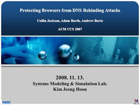 Protecting Browsers from DNS Rebinding Attacks Collin Jackson, Adam Barth, Andrew Bortz ACM CCS 2007 2008. 11. 13. Systems Modeling & Simulation Lab. Kim.
