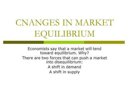 CNANGES IN MARKET EQUILIBRIUM Economists say that a market will tend toward equilibrium. Why? There are two forces that can push a market into disequilibrium: